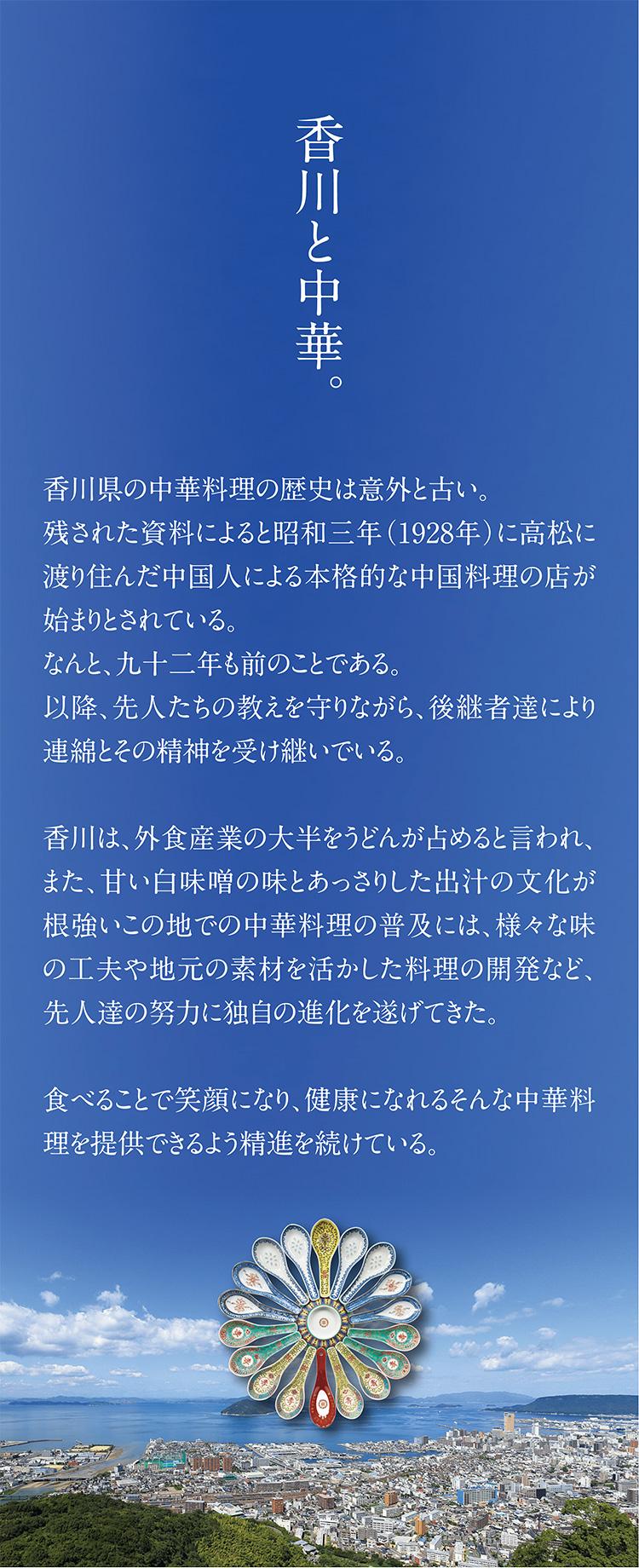 香川と中華。香川県の中華料理の歴史は意外と古い。残された資料によると昭和三年(1928年)に高松に渡り住んだ中国人による本格的な中国料理の店が始まりとされている。なんと、九十二年も前のことである。以降、先人たちの教えを守りながら、後継者達により連綿とその精神を受け継いでいる。香川は、外食産業の大半をうどんが占めると言われ、また、甘い白味噌の味とあっさりした出汁の文化が根強いこの地での中華料理の普及には、様々な味の工夫や地元の素材を活かした料理の開発など、先人達の努力に独自の進化を遂げてきた。食べることで笑顔になり、健康になれるそんな中華料理を提供できるよう精進を続けている。